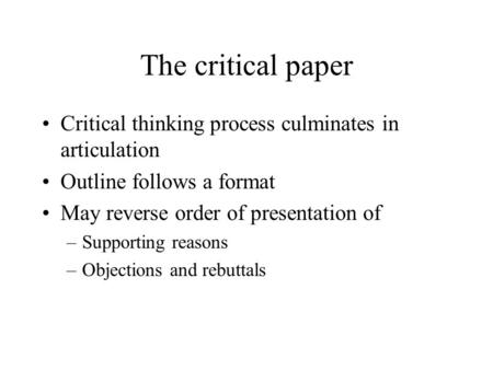 The critical paper Critical thinking process culminates in articulation Outline follows a format May reverse order of presentation of –Supporting reasons.