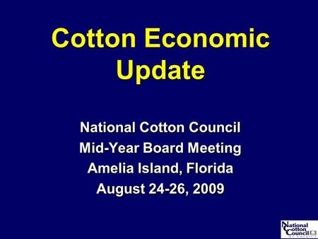 Cotton Economic Update National Cotton Council Mid-Year Board Meeting Amelia Island, Florida August 24-26, 2009 National Cotton Council Mid-Year Board.