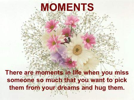 MOMENTS There are moments in life when you miss someone so much that you want to pick them from your dreams and hug them.