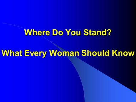 Where Do You Stand? What Every Woman Should Know.
