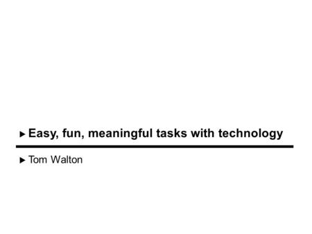 Tom Walton Easy, fun, meaningful tasks with technology.