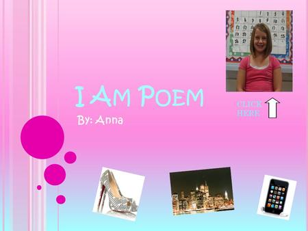 I A M P OEM By: Anna CLICK HERE. I A M I am talkative and talented I wonder how magicians levitate I hear music blasting in my bedroom I see shining lights.
