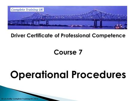 © Les Kelly Complete Training UK 2012 Driver Certificate of Professional Competence Course 7 Operational Procedures.