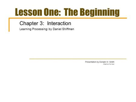 Lesson One: The Beginning Chapter 3: Interaction Learning Processing: by Daniel Shiffman Presentation by Donald W. Smith Graphics from text.