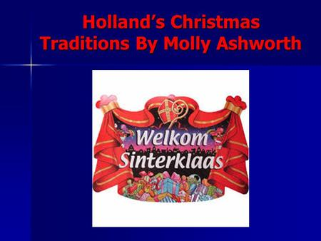 Hollands Christmas Traditions By Molly Ashworth. Sinterklaass Arrival On the 16 th of November Sinterklaas arrives in Holland on a boat with his helper.