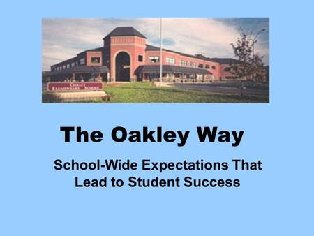 The Oakley Way School-Wide Expectations That Lead to Student Success.