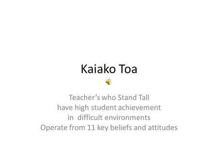 Kaiako Toa Teachers who Stand Tall have high student achievement in difficult environments Operate from 11 key beliefs and attitudes.