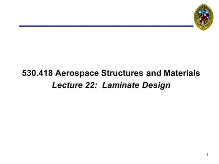 1 530.418 Aerospace Structures and Materials Lecture 22: Laminate Design.