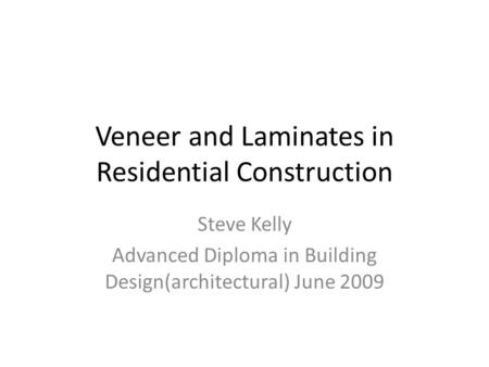 Veneer and Laminates in Residential Construction Steve Kelly Advanced Diploma in Building Design(architectural) June 2009.