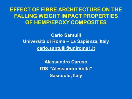 EFFECT OF FIBRE ARCHITECTURE ON THE FALLING WEIGHT IMPACT PROPERTIES OF HEMP/EPOXY COMPOSITES Carlo Santulli Università di Roma – La Sapienza, Italy