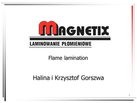 1 Flame lamination Halina i Krzysztof Gorszwa. 2 About the company The Magnetix company was established in 1990 and it is owned by Halina and Krzysztof.