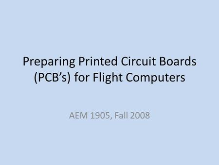 Preparing Printed Circuit Boards (PCBs) for Flight Computers AEM 1905, Fall 2008.