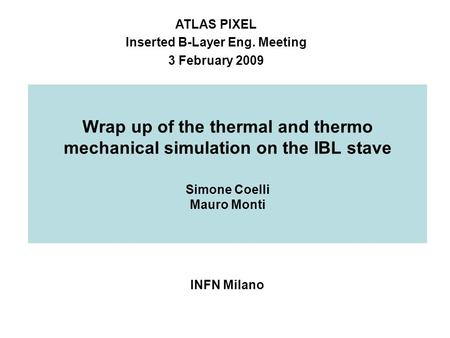Wrap up of the thermal and thermo mechanical simulation on the IBL stave Simone Coelli Mauro Monti INFN Milano ATLAS PIXEL Inserted B-Layer Eng. Meeting.