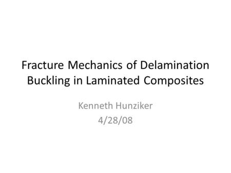 Fracture Mechanics of Delamination Buckling in Laminated Composites Kenneth Hunziker 4/28/08.