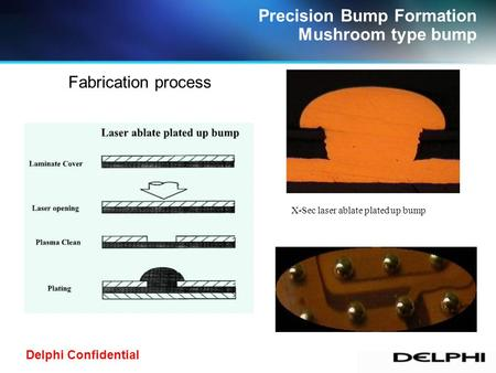 Delphi Confidential Precision Bump Formation Mushroom type bump X-Sec laser ablate plated up bump Fabrication process.