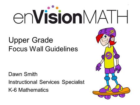 Upper Grade Focus Wall Guidelines Dawn Smith Instructional Services Specialist K-6 Mathematics.