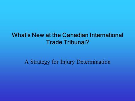 Whats New at the Canadian International Trade Tribunal? A Strategy for Injury Determination.