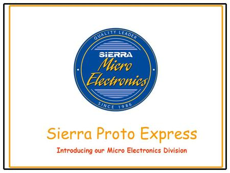 Sierra Proto Express Introducing our Micro Electronics Division.