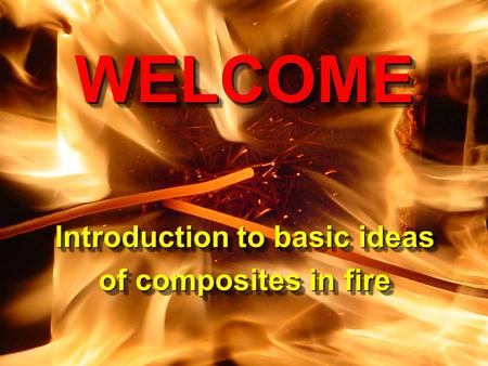 CCME, University of Newcastle upon Tyne Composites in Fire 3 9-10 September, 2003 WELCOME Introduction to basic ideas of composites in fire WELCOME Introduction.