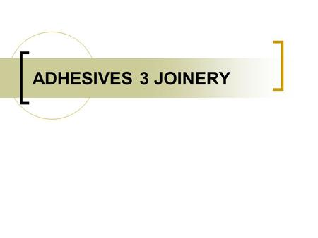 ADHESIVES 3 JOINERY. ADHESIVES TWO MAIN INGREDIENTS – RESIN – GLUE SOLID SOLVENT – KEEPS LIQUIFIED UNTIL APPLIED.