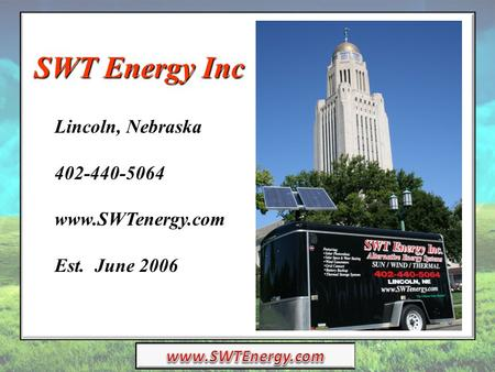 SWT Energy Inc Lincoln, Nebraska 402-440-5064 www.SWTenergy.com Est. June 2006.