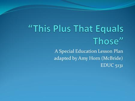 A Special Education Lesson Plan adapted by Amy Horn (McBride) EDUC 5131.
