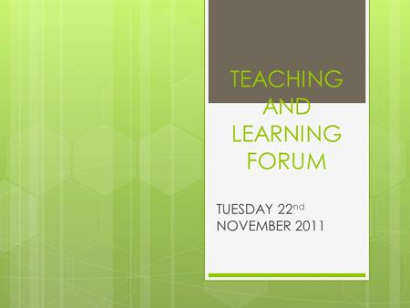 TEACHING AND LEARNING FORUM TUESDAY 22 nd NOVEMBER 2011.
