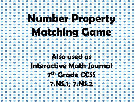 Number Property Matching Game Also used as Interactive Math Journal 7 th Grade CCSS 7.NS.1, 7.NS.2.