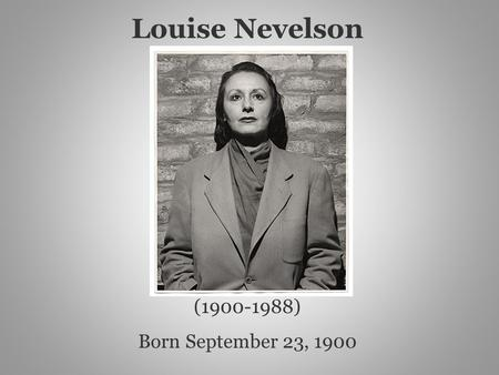 (1900-1988) Born September 23, 1900 Louise Nevelson.