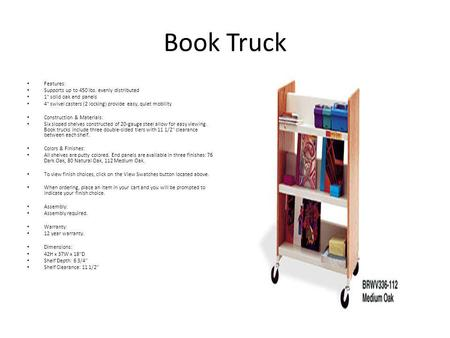 Book Truck Features: Supports up to 450 lbs. evenly distributed 1 solid oak end panels 4 swivel casters (2 locking) provide easy, quiet mobility Construction.
