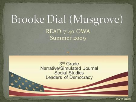 READ 7140 OWA Summer 2009 3 rd Grade Narrative/Simulated Journal Social Studies Leaders of Democracy Dial, B. (2009).