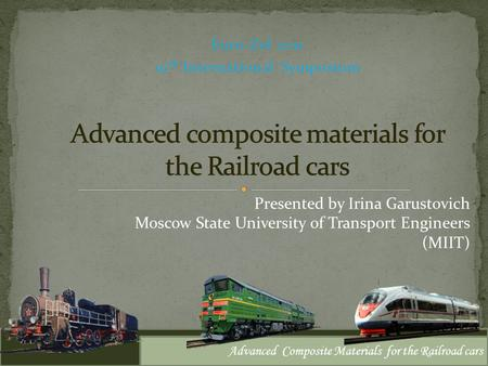 Euro-Zel 2011 19 th International Symposium Advanced Composite Materials for the Railroad cars Presented by Irina Garustovich Moscow State University of.