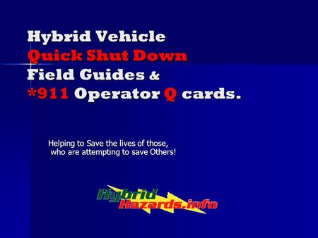 Hybrid Vehicle Quick Shut Down Field Guides & *911 Operator Q cards. Helping to Save the lives of those, who are attempting to save Others!