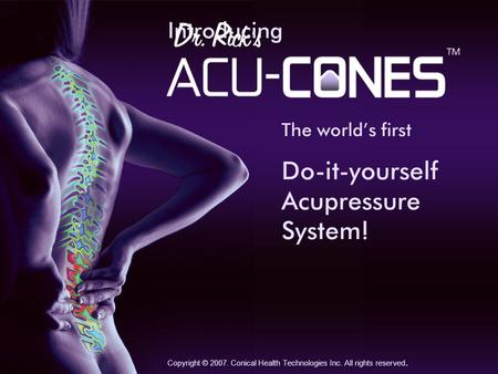 Introducing Do-it-yourself Acupressure System! Copyright © 2007. Conical Health Technologies Inc. All rights reserved. The worlds first.
