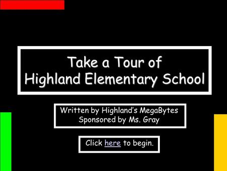 Take a Tour of Highland Elementary School Click here to begin.here Written by Highlands MegaBytes Sponsored by Ms. Gray.