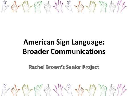 American Sign Language: Broader Communications. Inspiration My brother, Jonathan – Mild to moderate hearing loss – Cannot hear below 30 decibels (ceiling.