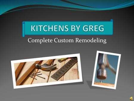 Complete Custom Remodeling For all your remodeling needs All-Wood Cabinets Granite Countertops Laminate Countertops Cabinet Hardware Computer Designs.