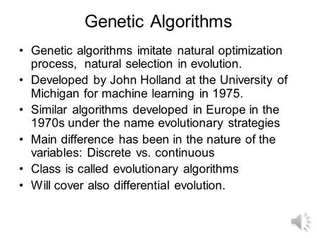 Genetic Algorithms Genetic algorithms imitate natural optimization process, natural selection in evolution. Developed by John Holland at the University.