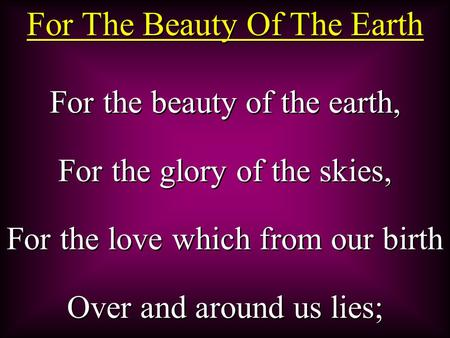 For The Beauty Of The Earth For the beauty of the earth, For the glory of the skies, For the love which from our birth Over and around us lies; For the.