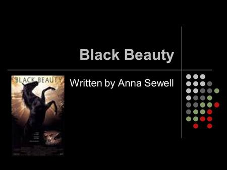Black Beauty Written by Anna Sewell. I liked this book. It talks about how dreadfully horses and other animals were treated in the 1800s from the view.