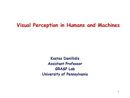 1 Visual Perception in Humans and Machines Kostas Daniilidis Assistant Professor GRASP Lab University of Pennsylvania.