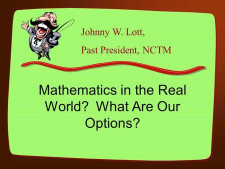 Mathematics in the Real World? What Are Our Options? Johnny W. Lott, Past President, NCTM.