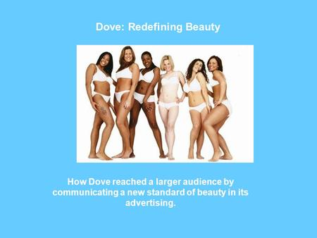 Dove: Redefining Beauty How Dove reached a larger audience by communicating a new standard of beauty in its advertising.