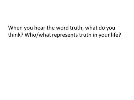 When you hear the word truth, what do you think? Who/what represents truth in your life?