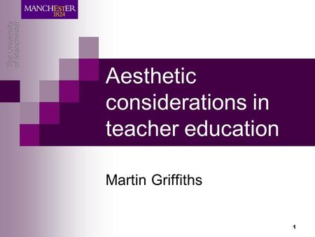 1 Aesthetic considerations in teacher education Martin Griffiths.