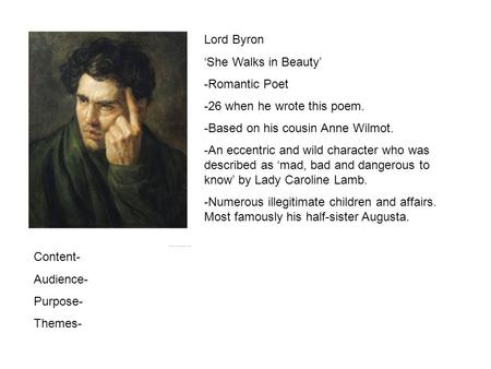 Lord Byron She Walks in Beauty -Romantic Poet -26 when he wrote this poem. -Based on his cousin Anne Wilmot. -An eccentric and wild character who was described.