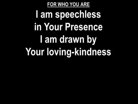 I am speechless in Your Presence I am drawn by Your loving-kindness