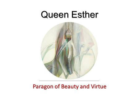 Queen Esther Paragon of Beauty and Virtue. The Story of Esther The expulsion of Vashti (1:1-22) The elevation of Esther (2:1-23) The extermination of.