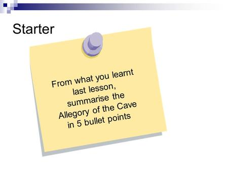 Starter From what you learnt last lesson, summarise the Allegory of the Cave in 5 bullet points.