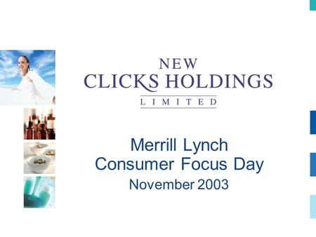 Merrill Lynch Consumer Focus Day November 2003. Healthcare Strategy in South Africa Strategy UPD Clicks Clicks Pharmacy The realisation of a dream.